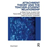 Attachment Theory and the Teacher-Student Relationship: A Practical Guide for Teachers, Teacher Educators and School Leaders