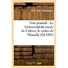 Trois Primitifs: Les Grunewald Du Musee de Colmar, Le Maitre de Flemalle Et La Florentine (Arts) by Joris-Karl Huysmans (2013-03-15)