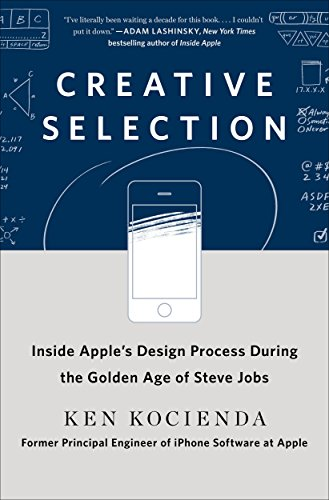 Creative Selection: Inside Apple's Design Process During the Golden Age of Steve Jobs by St. Martin's Press