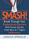 SMASH! Break Through Your Productivity Barriers With Proven Secrets From Top 6 & 7 Figure Infopreneurs