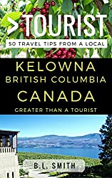 Greater Than a Tourist  - Kelowna  British Columbia Canada: 50 Travel Tips from a Local
