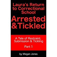 Laura's Return to Correctional School, Arrested & Tickled Part 1: A Tale of Restraint, Submission & Tickling (Tickle World Book 2)