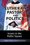 Lutheran Pastors and Politics : Issues in the Public Square, Walz, Jeffrey S. and Montreal, Steven R., 0758600461