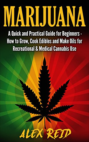 Marijuana: A Quick Step By Step Guide For Beginners: How To Grow Marijuana, Cook Cannabis Infused Edibles And E-Juice For Recreational & Medical Cannabis ... Cannabis Extracts, Oils, E-Liquid)