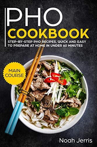 PHO Cookbook: MAIN COURSE - Step-by-step PHO recipes, quick and easy to prepare at home in under 60 minutes(Vietnamese recipes for Pho, Ramen and Noodles)