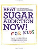 Beat Sugar Addiction Now! for Kids: The Cutting-Edge Program That Gets Kids Off Sugar Safely, Easily, and Without Fights and Drama