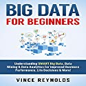 Big Data for Beginners: Understanding Smart Big Data, Data Mining & Data Analytics for Improved Business Performance, Life Decisions & More! Audiobook by Vince Reynolds Narrated by Jim D. Johnston