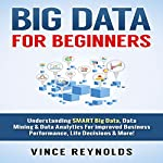 Big Data for Beginners: Understanding Smart Big Data, Data Mining & Data Analytics for Improved Business Performance, Life Decisions & More! | Vince Reynolds