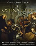 The Ostrogoths: The History and Legacy of the Group that Established a Kingdom in Italy after the Collapse of Ancient Rome