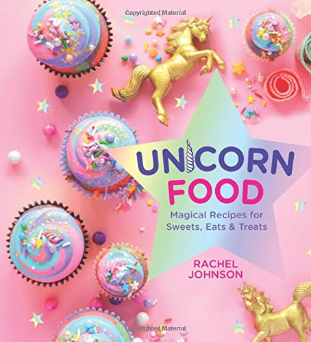 Unicorn Food: Magical Recipes for Sweets, Eats, and Treats