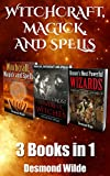 Witchcraft, Magick and Spells 3 Books in 1:: Vol. 1: Witchcraft, Magick and Spells ; Vol. 2: History's Most Powerful Witches ; Vol. 3: History's Most Powerful Wizards
