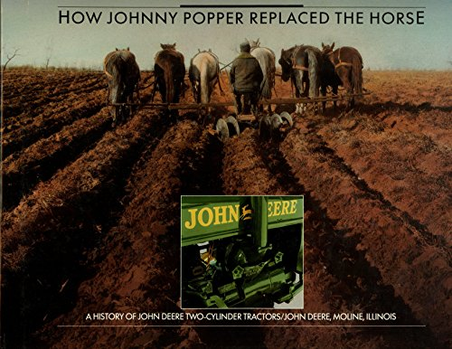 How Johnny Popper Replaced the Horse: A History of John Deere Two-Cylinder Tractors (Green Johnny Popper)