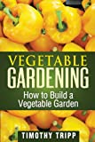 Vegetable Gardening: How to Build a Vegetable Garden, Timothy Tripp, 1490489436