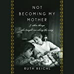 Not Becoming My Mother  | Ruth Reichl