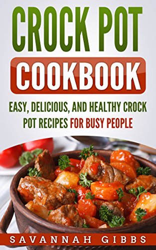 Crock Pot Cookbook: Easy, Delicious, and Healthy Crock Pot Recipes for Busy People by Savannah Gibbs