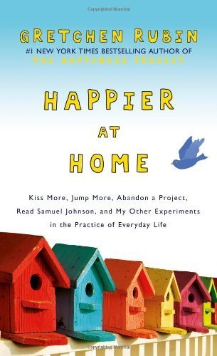 Happier at Home: Kiss More, Jump More, Abandon a Project, Read Samuel Johnson, and My Other Experiments in the Practice of Everyday Life by Rubin, Gretchen (2012) Hardcover