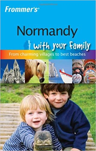 Frommers Normandy with Your Family The Best of Normandy from Charming Villages to Best Beaches