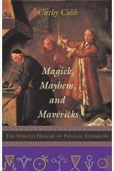 Magick, Mayhem, and Mavericks: The Spirited History of Physical Chemistry by Cathy Cobb (2002-11-01) Hardcover