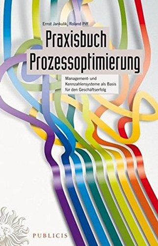 Praxisbuch Prozessoptimierung: Management- und Kennzahlensysteme als Basis für den Geschäftserfolg: Management- Und Kennzahlensysteme Als Basis Fur Den Geschaftserfolg