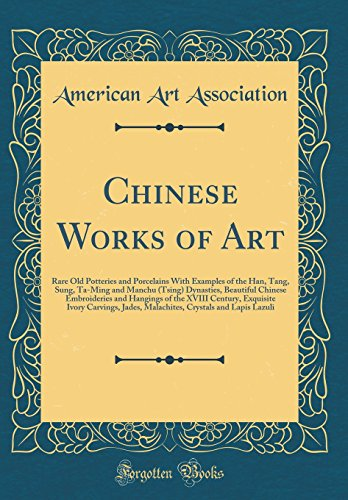 Chinese Works of Art: Rare Old Potteries and Porcelains with Examples of the Han, Tang, Sung, Ta-Ming and Manchu (Tsing) Dynasties, Beautiful Chinese ... Carvings, Jades, Malachites, Crystals and
