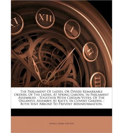 Read Online The Parlament of Ladies. or Divers Remarkable Orders, of the Ladies, at Spring Garden, in Parlament Assembled.: Together with Certain Votes, of the Unlawful Assembly, at Kate's, in Covent Garden.: Both Sent Abroad to Prevent Misinformation. (Paperback) - Common pdf epub