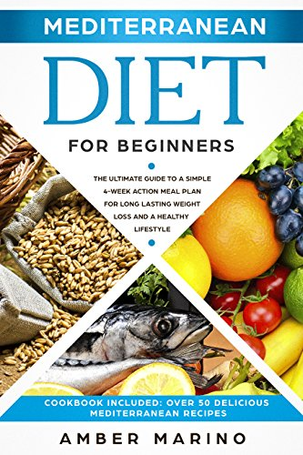 Mediterranean Diet for Beginners: The Ultimate Guide to a Simple 4-Week Action Plan for Long Lasting Weight Loss and a Healthy Lifestyle. (Cookbook Included: Best Delicious Mediterranean Recipes) by Amber Marino