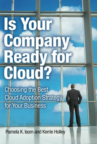 Is Your Company Ready for Cloud: Choosing the Best Cloud Adoption Strategy for Your Business (IBM Press)