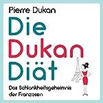Die Dukan Diät: Das Schlankheitsgeheimnis der Franzosen [The Dukan Diet: The Slimming Secret of the French] | Pierre Dukan