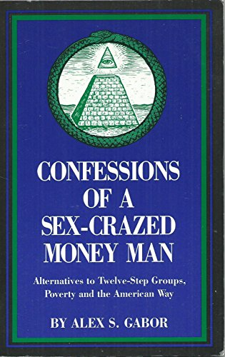 Confessions of a Sex Crazed Money Man: Alternatives to Twelve-Step Groups, Poverty & the American Way