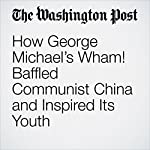 How George Michael's Wham! Baffled Communist China and Inspired Its Youth | Simon Denyer