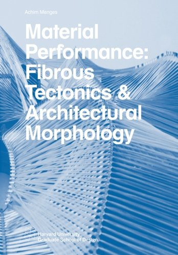 Material Performance: Fibrous Tectonics & Architectural Morphology (Harvard GSD Studio Reports)