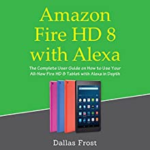 Amazon Fire HD 8 with Alexa: The Complete User Guide on How to Use Your All-New Fire HD 8 Tablet with Alexa in Depth (January 2018) Audiobook by Dallas Frost Narrated by William Edgerton