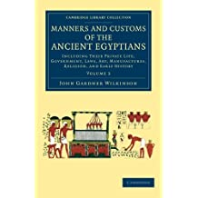 Manners and Customs of the Ancient Egyptians: Volume 3: Including their Private Life, Government, Laws, Art, Manufactures, Religion, and Early History (Cambridge Library Collection - Egyptology)