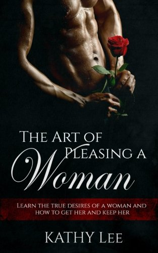 Download The Art of Pleasing a Woman: Learn the true desires of a woman and how to get her and keep her pdf