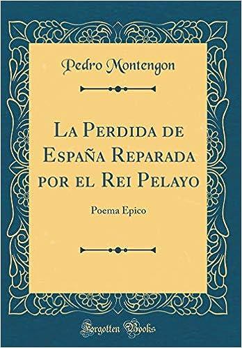 La Perdida de España Reparada por el Rei Pelayo: Poema Épico Classic Reprint: Amazon.es: Montengon, Pedro: Libros