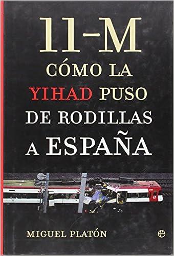 11-M. Como La Yihad Puso De Rodillas A España de Miguel Platon 20 abr 2005 Tapa blanda: Amazon.es: Libros