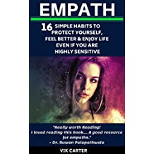 Empath: 16 Simple Habits To Protect Yourself, Feel Better & Enjoy Life Even If You Are A Highly Sensitive Person: The Ultimate Survival Guide For Empaths & Highly Sensitive People (HSP)