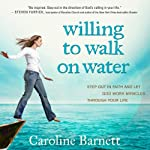 Willing to Walk on Water: Step Out in Faith and Let God Work Miracles Through Your Life | Caroline Barnett