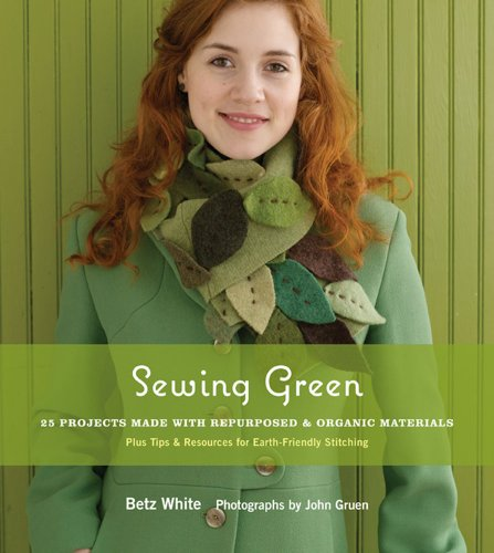 Read Online Sewing Green: 25 Projects Made with Repurposed & Organic Materials Plus Tips & Resources for Earth-Friendly Stitching pdf