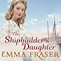 The Shipbuilder's Daughter Audiobook by Emma Fraser Narrated by Karen Traynor