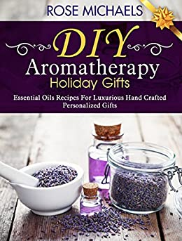 DIY Aromatherapy Holiday Gifts: Essential Oil Recipes For Luxurious Hand Crafted Personalized Gifts by [Michaels, Rose]