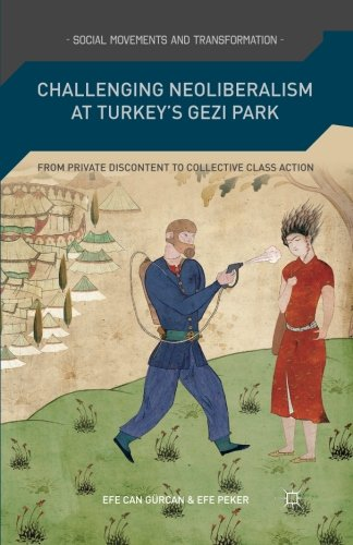 Challenging Neoliberalism At Turkey's Gezi Park: From Private Discontent To Collective Class Action (Social Movements And Transformation)