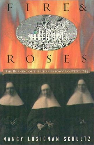 Read Online Fire and Roses: The Burning of the Charlestown Convent, 1834 pdf
