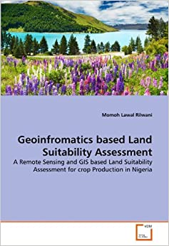 Geoinfromatics based Land Suitability Assessment: A Remote Sensing and GIS based Land Suitability Assessment for crop Production in Nigeria