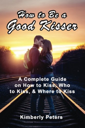 Download How to Be a Good Kisser: A Complete Guide On How to Kiss, Who to Kiss & Where to Kiss pdf epub