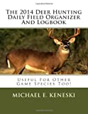 The 2014 Deer Hunting Daily Field Organizer and Logbook, Michael E. Keneski, 1494816202