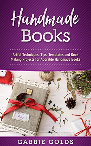 Handmade Books: Artful Techniques, Tips, Templates and Book Making Projects for Adorable Handmade Books