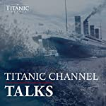 Titanic Channel Talks: The Foremost Commentary on All Things Titanic | The Titanic Channel