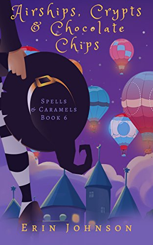 Airships, Crypts & Chocolate Chips: A Cozy Witch Mystery (Spells & Caramels Book 6) by [Johnson, Erin ]