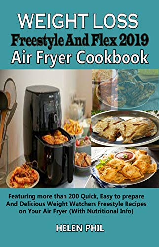 Weight Loss Freestyle And Flex 2019 Air Fryer Cookbook: Featuring more than 200 Quick, Easy to prepare And Delicious Weight Watchers Freestyle Recipes on Your Air Fryer (With Nutritional Info) by Helen Phil
